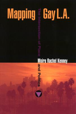 Mapping Gay L.A.: The Intersection of Place and Politics - Kenney, Moira Rachel