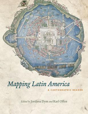 Mapping Latin America: A Cartographic Reader - Dym, Jordana (Editor)