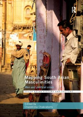 Mapping South Asian Masculinities: Men and Political Crises - Chakraborty, Chandrima (Editor)
