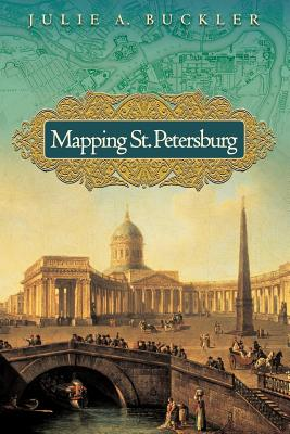 Mapping St. Petersburg: Imperial Text and Cityshape - Buckler, Julie A