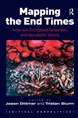 Mapping the End Times: American Evangelical Geopolitics and Apocalyptic Visions - Dittmer, Jason (Editor), and Sturm, Tristan (Editor)