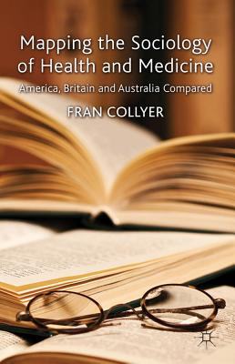 Mapping the Sociology of Health and Medicine: America, Britain and Australia Compared - Collyer, Fran