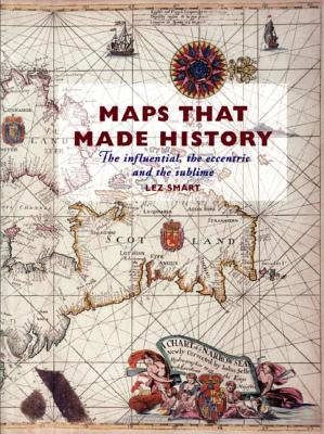 Maps That Made History: The Influential, the Eccentric and the Sublime - Smart, Lez, Dr., and Archives, National, and Smart, Dr Lez