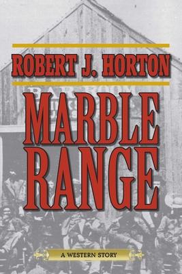 Marble Range: A Western Story - Horton, Robert J
