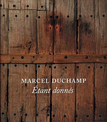 Marcel Duchamp: Etant Donnes - Taylor, Michael R, Professor, and Lins, Andrew, and Meighan, Melissa S