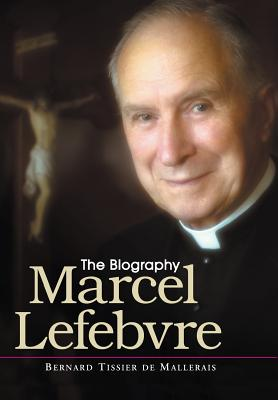 Marcel Lefebvre: The Biography - Tissier de Mallerais, Bernard