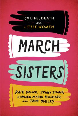 March Sisters: On Life, Death, and Little Women: A Library of America Special Publication - Bolick, Kate, and Zhang, Jenny, and Machado, Carmen Maria