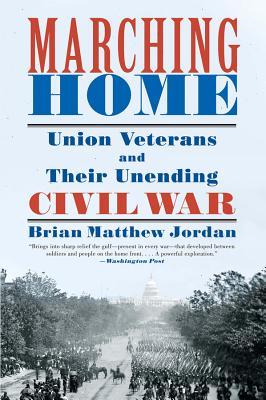 Marching Home: Union Veterans and Their Unending Civil War - Jordan, Brian Matthew