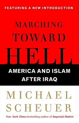 Marching Toward Hell: America and Islam After Iraq - Scheuer, Michael