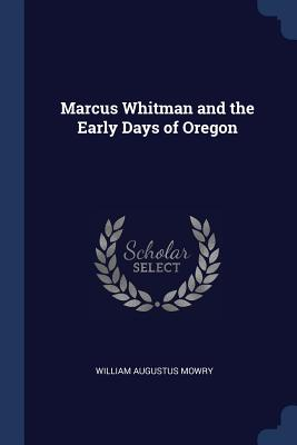 Marcus Whitman and the Early Days of Oregon - Mowry, William Augustus