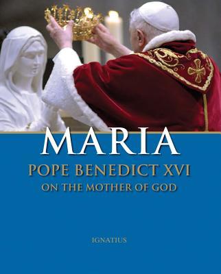 Maria: Pope Benedict XVI on the Mother of God - Pope Benedict XVI