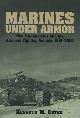 Marines Under Armor: The Marine Corps and the Armored Fighting Vehicle, 1916-2000 - Estes, Kenneth W, Col.