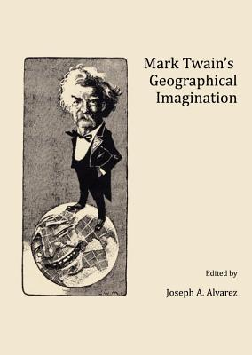 Mark Twains Geographical Imagination - Alvarez, Joseph A, M.A. (Revised by)