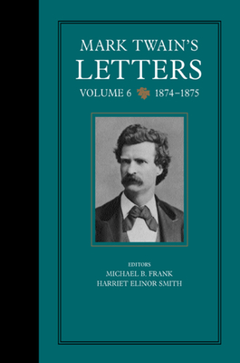 Mark Twain's Letters, Volume 6: 1874-1875 - Twain, Mark, and Frank, Michael B (Editor), and Smith, Harriet E, Ms. (Editor)