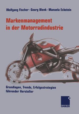Markenmanagement in Der Motorradindustrie: Grundlagen, Trends, Erfolgsstrategien Fuhrender Hersteller - Fischer, Wolfgang (Editor), and Blenk, Georg (Editor), and Eckstein, Manuela (Editor)