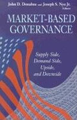 Market-Based Governance: Supply Side, Demand Side, Upside, and Downside - Donahue, John D (Editor), and Nye, Joseph S (Editor)