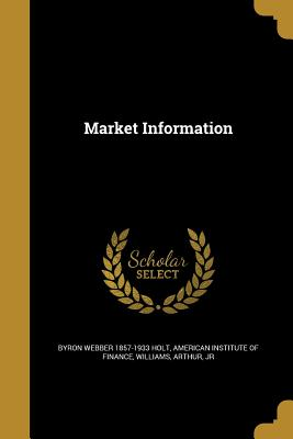 Market Information - Holt, Byron Webber 1857-1933, and American Institute of Finance (Creator), and Williams, Arthur Jr (Creator)