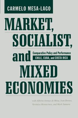 Market, Socialist, and Mixed Economies: Comparative Policy and Performance--Chile, Cuba, and Costa Rica - Mesa-Lago, Carmelo, Professor, and Mesa, Alberto Arenas, and Brenes, Ivan, Professor