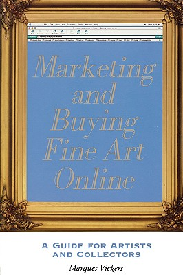 Marketing and Buying Fine Art Online: A Guide for Artists and Collectors - Vickers, Marques