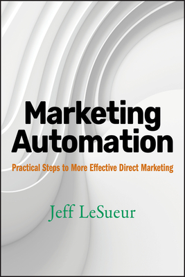 Marketing Automation: Practical Steps to More Effective Direct Marketing - Lesueur, Jeff