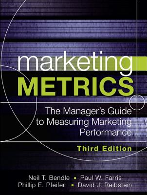 Marketing Metrics: The Manager's Guide to Measuring Marketing Performance - Farris, Paul W., and Bendle, Neil T., and Pfeifer, Phillip E.
