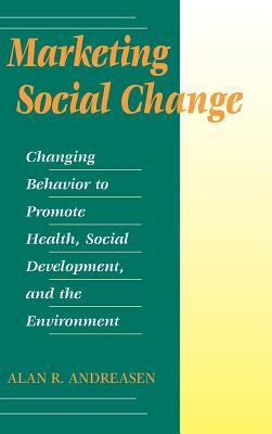 Marketing Social Change: Changing Behavior to Promote Health, Social Development, and the Environment - Andreasen, Alan R