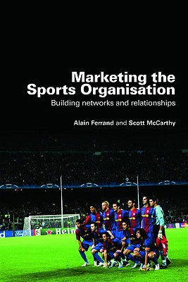 Marketing the Sports Organisation: Building Networks and Relationships - Ferrand, Alain, and McCarthy, Scott