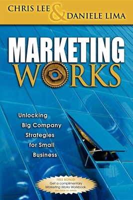 Marketing Works: Unlocking Big Company Strategies for Small Business - Lee, Chris H