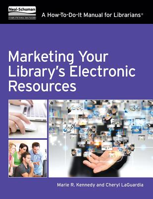 Marketing Your Library's Electronic Resources: A How-To-Do-It Manual - Kennedy, Marie R, and Laguardia, Cheryl