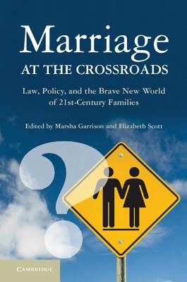 Marriage at the Crossroads: Law, Policy, and the Brave New World of Twenty-First-Century Families - Garrison, Marsha (Editor), and Scott, Elizabeth S (Editor)