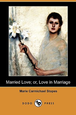Married Love; Or, Love in Marriage (Dodo Press) - Stopes, Marie Carmichael