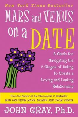 Mars and Venus on a Date: A Guide for Navigating the 5 Stages of Dating to Create a Loving and Lasting Relationship - Gray, John, Ph.D.