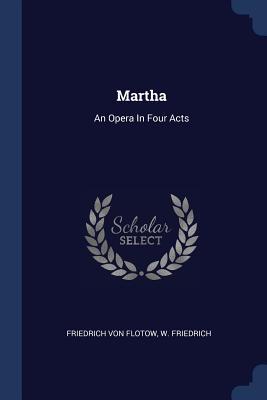 Martha: An Opera in Four Acts - Flotow, Friedrich Von, and Friedrich, W