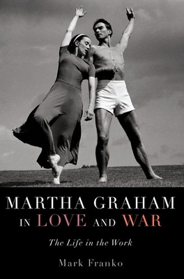 Martha Graham in Love and War: The Life in the Work - Franko, Mark