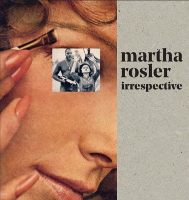 Martha Rosler: Irrespective - Rosler, Martha, and Alexander, Darsie (Contributions by), and Deutsche, Rosalyn (Contributions by)