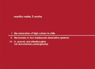 Martha Rossler, 3 Works: I: The Restoration of High Culture in Chile; II: The Bowery in Two Inadequate Descriptive Systems; In, Around, and Afterthoughts (on Documentary Photography) - Rossler, Martha (Photographer)