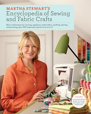 Martha Stewart's Encyclopedia of Sewing and Fabric Crafts: Basic Techniques for Sewing, Applique, Embroidery, Quilting, Dyeing, and Printing, Plus 150 Inspired Projects from A to Z - Martha Stewart Living Magazine, and Stewart, Martha