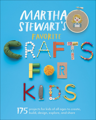 Martha Stewart's Favorite Crafts for Kids: 175 Projects for Kids of All Ages to Create, Build, Design, Explore, and Share - Martha Stewart Living Magazine