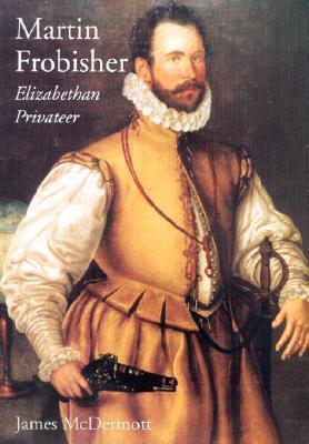 Martin Frobisher: Elizabethan Privateer - McDermott, James, Mr.