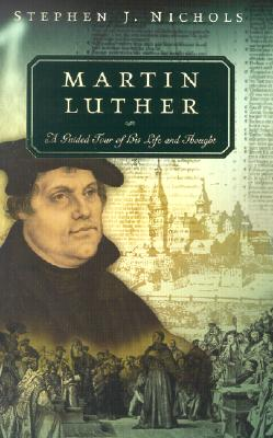 Martin Luther: A Guided Tour of His Life and Thought - Nichols, Stephen J, Ph.D.