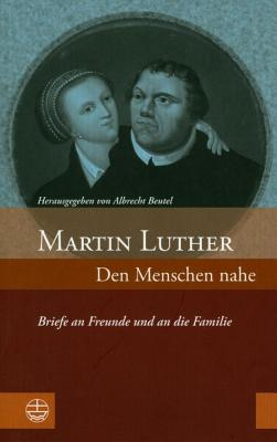 Martin Luther: Den Menschen Nahe: Briefe an Freunde Und an Die Familie - Beutel, Albrecht (Editor)