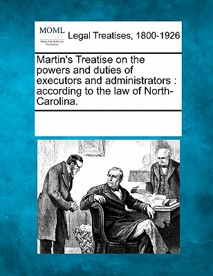Martin's Treatise on the Powers and Duties of Executors and Administrators: According to the Law of North-Carolina. - Multiple Contributors (Creator)