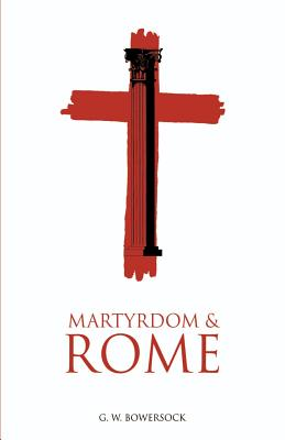 Martyrdom and Rome - Bowersock, G W