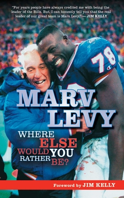 Marv Levy: Where Else Would You Rather Be? - Levy, Marv, and Kelly, Jim (Foreword by)