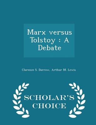 Marx Versus Tolstoy: A Debate - Scholar's Choice Edition - Darrow, Clarence S, and Lewis, Arthur M