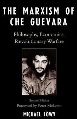 Marxism of Che Guevara: Philosophy, Economics, Revolutionary Warfare - Lowy, Michael, and McLaren, Peter (Foreword by)