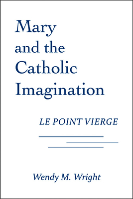 Mary and the Catholic Imagination: Le Point Vierge - Wright, Wendy M