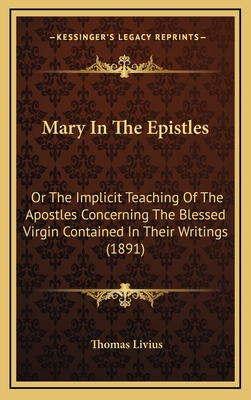 Mary in the Epistles: Or the Implicit Teaching of the Apostles Concerning the Blessed Virgin Contained in Their Writings (1891) - Livius, Thomas