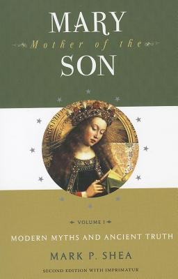 Mary, Mother of the Son: Volume One: Modern Myths and Ancient Truth - Shea, Mark P