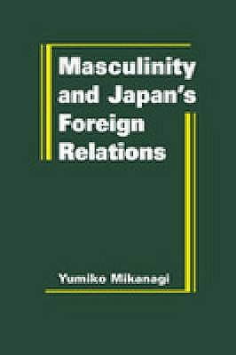 Masculinity and Japan's Foreign Relations - Mikanagi, Yumiko